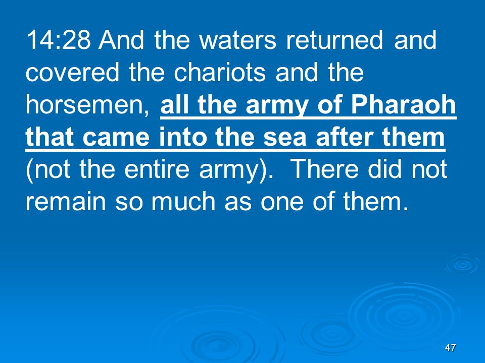 47 14:28 And the waters returned and covered the chariots and the horsemen, all the army of Pharaoh that came into the sea after them (not the entire army).