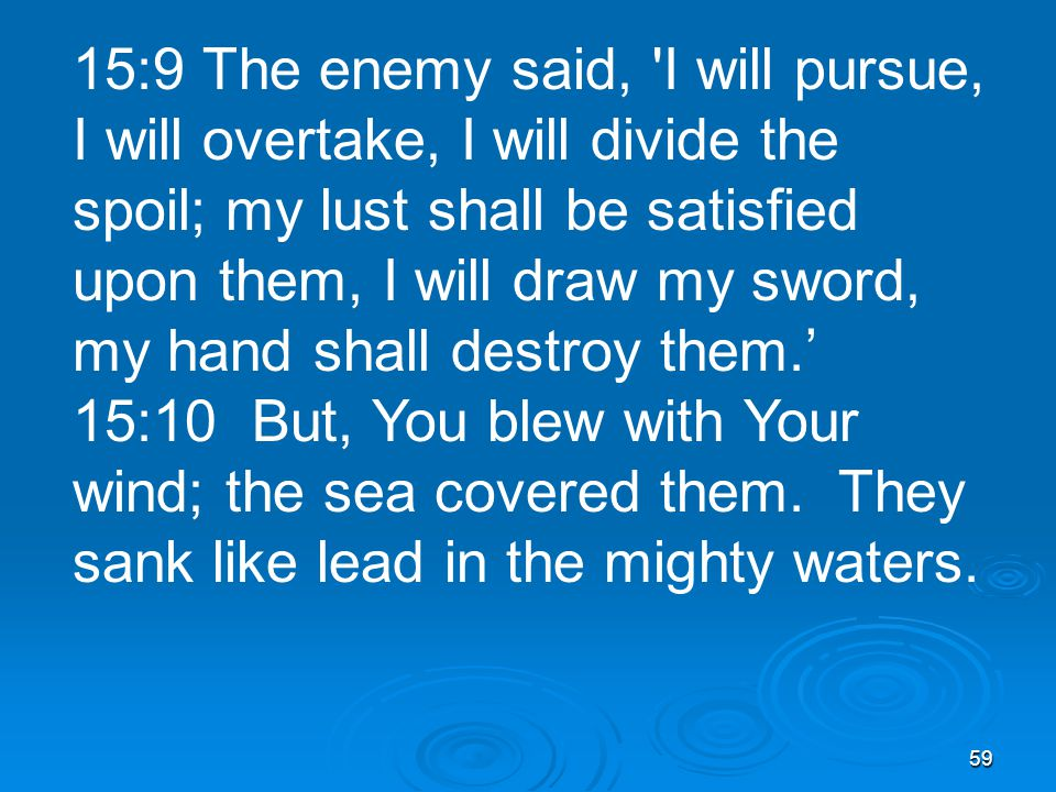 59 15:9 The enemy said, I will pursue, I will overtake, I will divide the spoil; my lust shall be satisfied upon them, I will draw my sword, my hand shall destroy them.' 15:10 But, You blew with Your wind; the sea covered them.