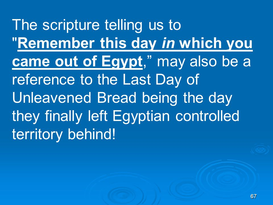 67 The scripture telling us to Remember this day in which you came out of Egypt, may also be a reference to the Last Day of Unleavened Bread being the day they finally left Egyptian controlled territory behind!