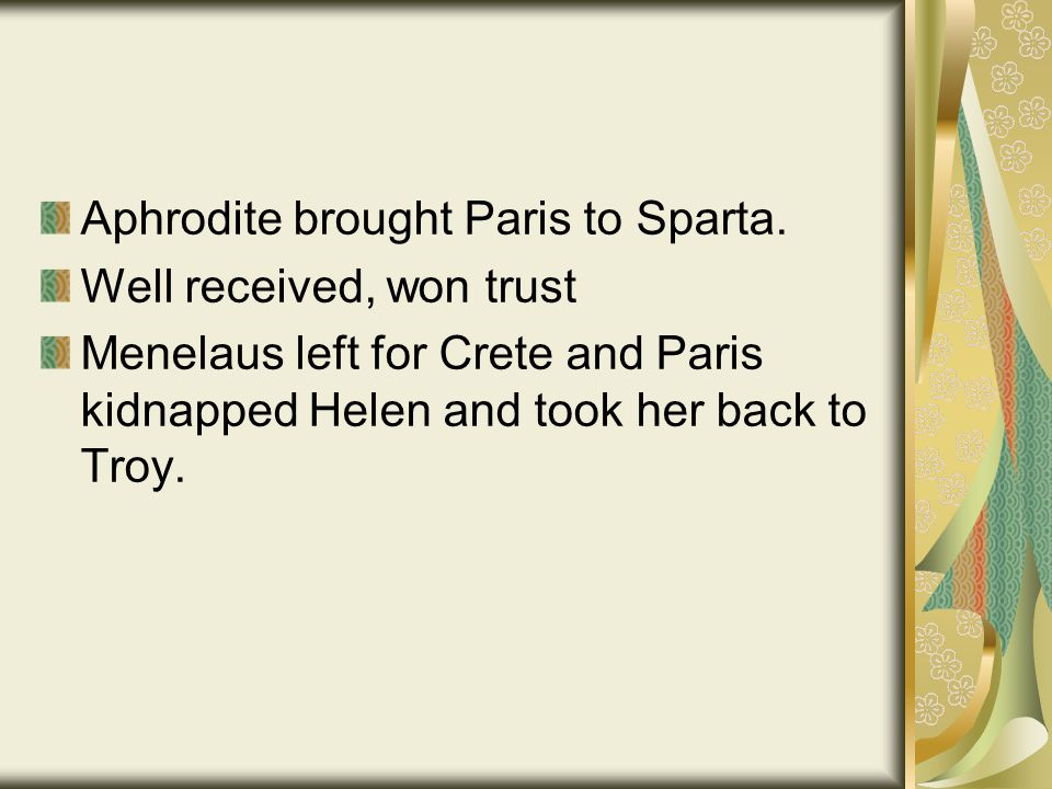 Aphrodite brought Paris to Sparta. Well received, won trust Menelaus left for Crete and Paris kidnapped Helen and took her back to Troy.