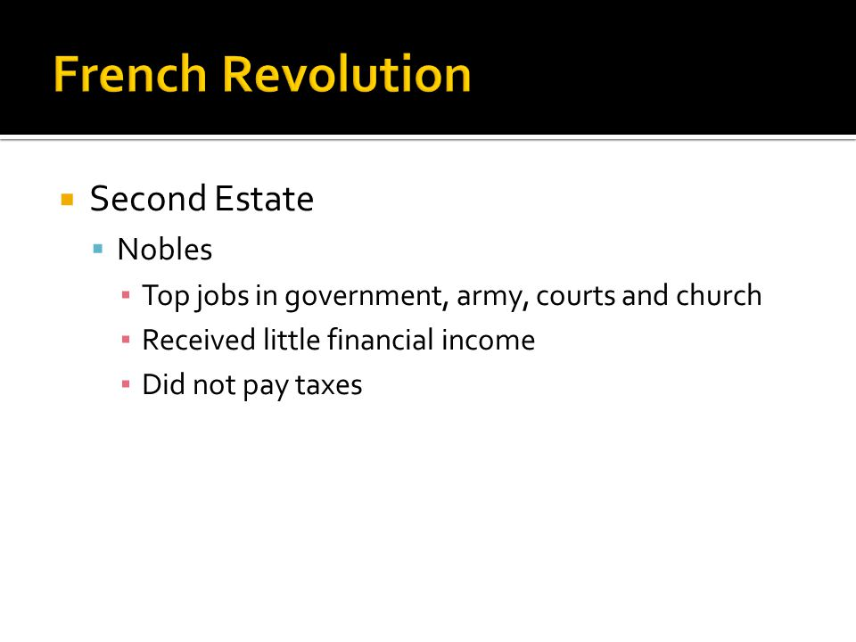  Second Estate  Nobles ▪ Top jobs in government, army, courts and church ▪ Received little financial income ▪ Did not pay taxes