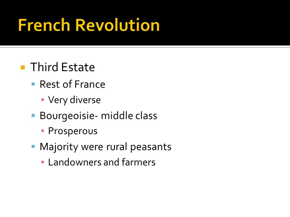  Third Estate  Rest of France ▪ Very diverse  Bourgeoisie- middle class ▪ Prosperous  Majority were rural peasants ▪ Landowners and farmers
