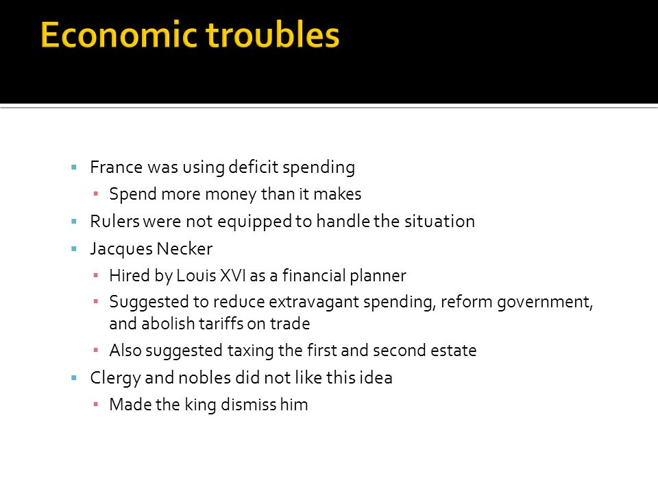  France was using deficit spending ▪ Spend more money than it makes  Rulers were not equipped to handle the situation  Jacques Necker ▪ Hired by Lo