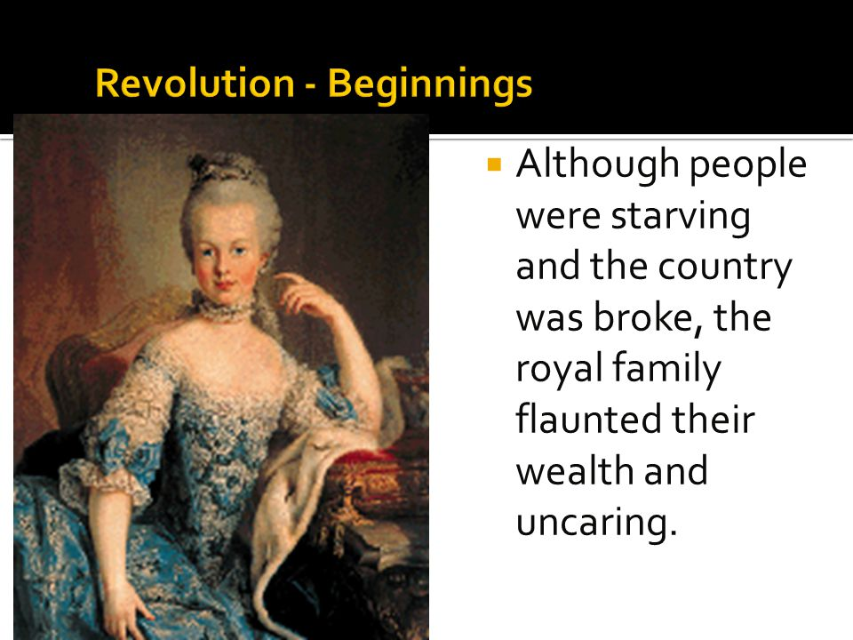  Although people were starving and the country was broke, the royal family flaunted their wealth and uncaring.