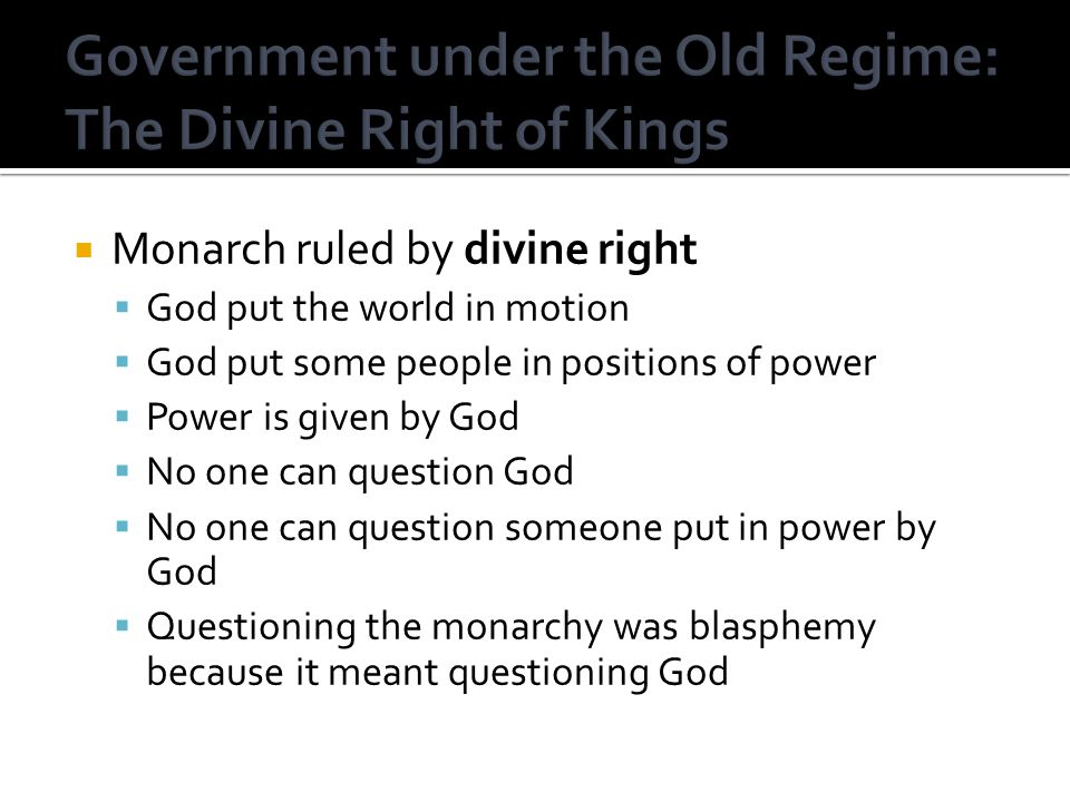  Monarch ruled by divine right  God put the world in motion  God put some people in positions of power  Power is given by God  No one can question God  No one can question someone put in power by God  Questioning the monarchy was blasphemy because it meant questioning God