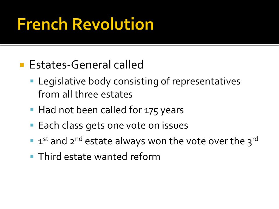  Estates-General called  Legislative body consisting of representatives from all three estates  Had not been called for 175 years  Each class gets one vote on issues  1 st and 2 nd estate always won the vote over the 3 rd  Third estate wanted reform