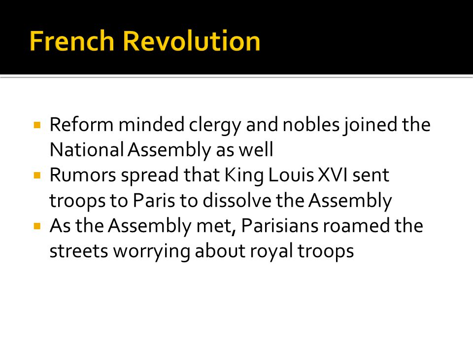  Reform minded clergy and nobles joined the National Assembly as well  Rumors spread that King Louis XVI sent troops to Paris to dissolve the Assemb