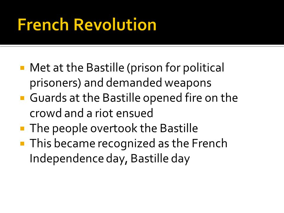  Met at the Bastille (prison for political prisoners) and demanded weapons  Guards at the Bastille opened fire on the crowd and a riot ensued  The people overtook the Bastille  This became recognized as the French Independence day, Bastille day