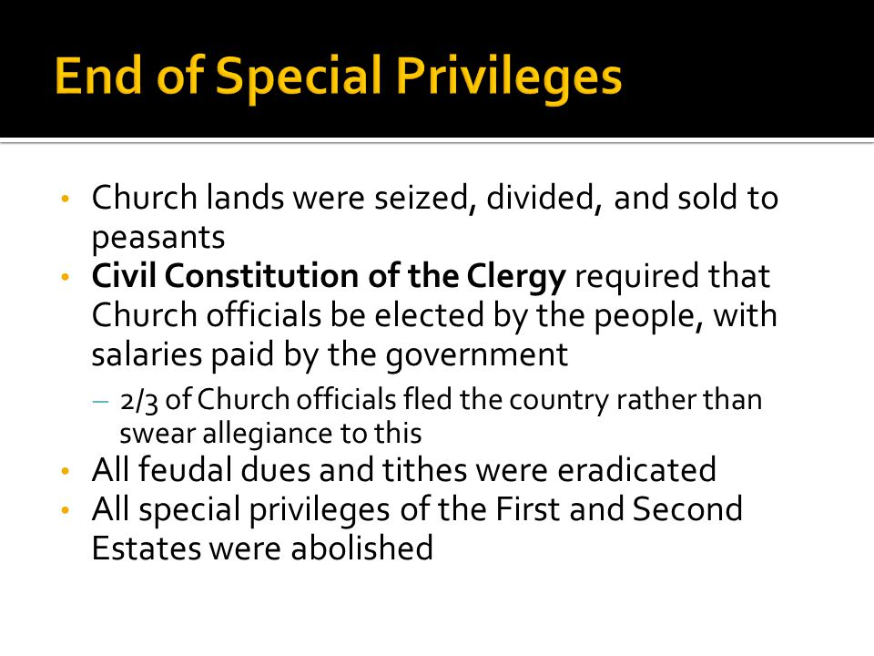 Church lands were seized, divided, and sold to peasants Civil Constitution of the Clergy required that Church officials be elected by the people, with salaries paid by the government – 2/3 of Church officials fled the country rather than swear allegiance to this All feudal dues and tithes were eradicated All special privileges of the First and Second Estates were abolished
