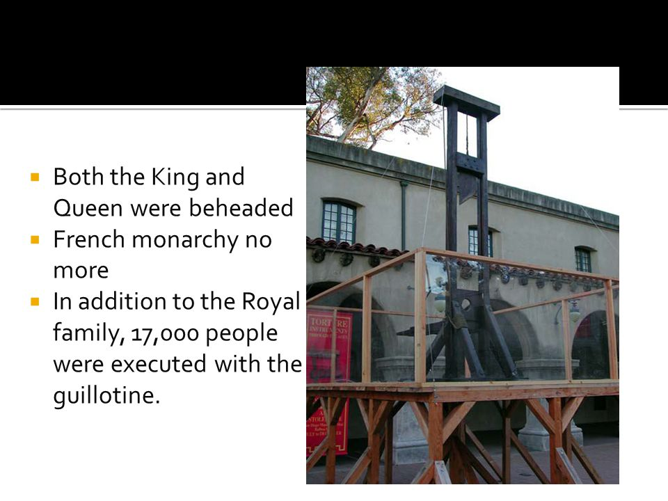  Both the King and Queen were beheaded  French monarchy no more  In addition to the Royal family, 17,000 people were executed with the guillotine.