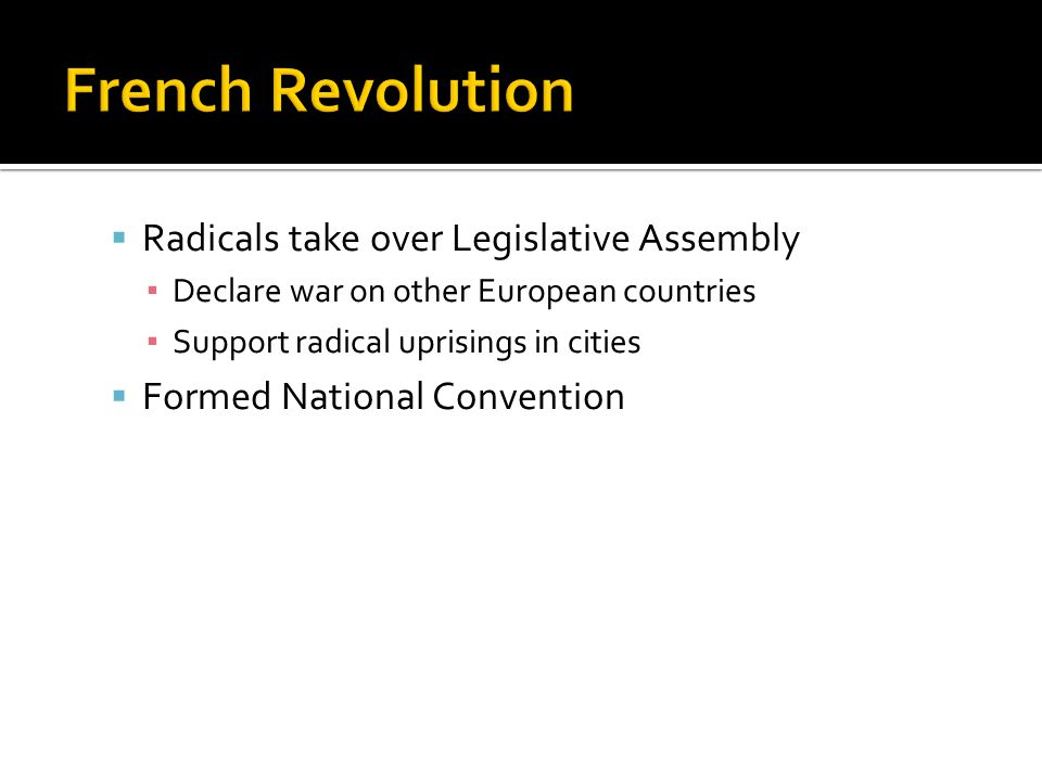  Radicals take over Legislative Assembly ▪ Declare war on other European countries ▪ Support radical uprisings in cities  Formed National Convention