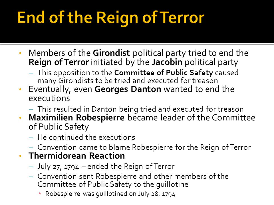 Members of the Girondist political party tried to end the Reign of Terror initiated by the Jacobin political party – This opposition to the Committee of Public Safety caused many Girondists to be tried and executed for treason Eventually, even Georges Danton wanted to end the executions – This resulted in Danton being tried and executed for treason Maximilien Robespierre became leader of the Committee of Public Safety – He continued the executions – Convention came to blame Robespierre for the Reign of Terror Thermidorean Reaction – July 27, 1794 – ended the Reign of Terror – Convention sent Robespierre and other members of the Committee of Public Safety to the guillotine Robespierre was guillotined on July 28, 1794
