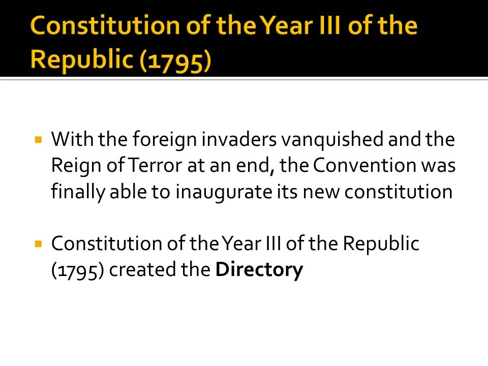  With the foreign invaders vanquished and the Reign of Terror at an end, the Convention was finally able to inaugurate its new constitution  Constitution of the Year III of the Republic (1795) created the Directory