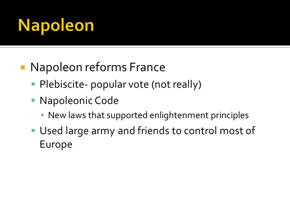  Napoleon reforms France  Plebiscite- popular vote (not really)  Napoleonic Code ▪ New laws that supported enlightenment principles  Used large army and friends to control most of Europe
