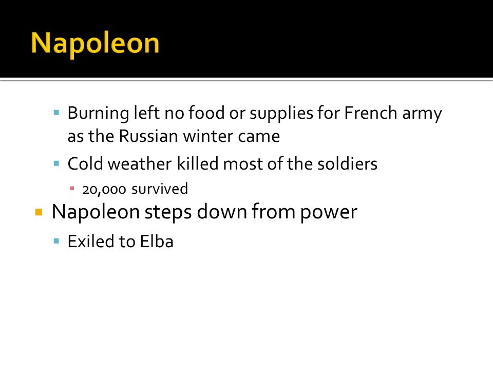  Burning left no food or supplies for French army as the Russian winter came  Cold weather killed most of the soldiers ▪ 20,000 survived  Napoleon