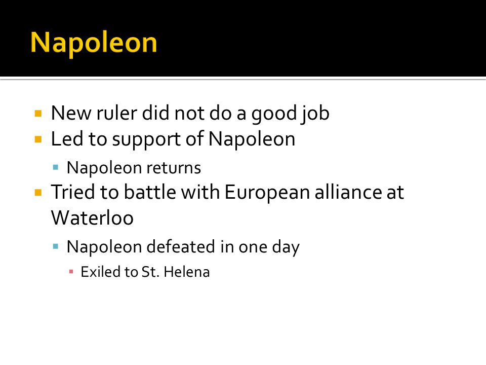  New ruler did not do a good job  Led to support of Napoleon  Napoleon returns  Tried to battle with European alliance at Waterloo  Napoleon defeated in one day ▪ Exiled to St.