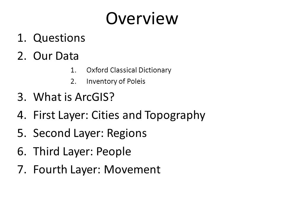 Overview 1.Questions 2.Our Data 1.Oxford Classical Dictionary 2.Inventory of Poleis 3.What is ArcGIS? 4.First Layer: Cities and Topography 5.Second La