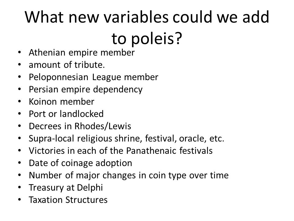 What new variables could we add to poleis? Athenian empire member amount of tribute. Peloponnesian League member Persian empire dependency Koinon memb