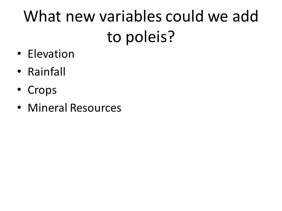 What new variables could we add to poleis? Elevation Rainfall Crops Mineral Resources