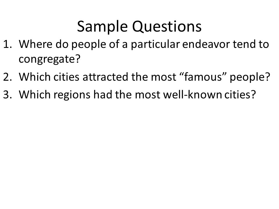 """Sample Questions 1.Where do people of a particular endeavor tend to congregate? 2.Which cities attracted the most """"famous"""" people? 3.Which regions had"""