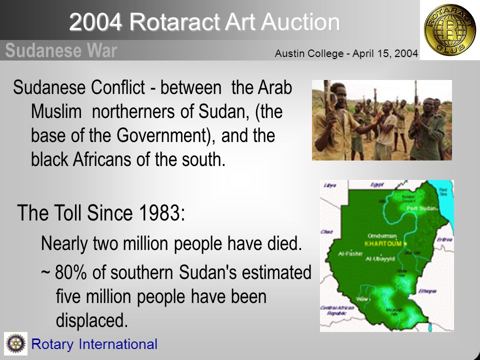 2004 Rotaract Art Auction Austin College - April 15, 2004 Rotary International Sudanese War Sudanese Conflict - between the Arab Muslim northerners of Sudan, (the base of the Government), and the black Africans of the south.