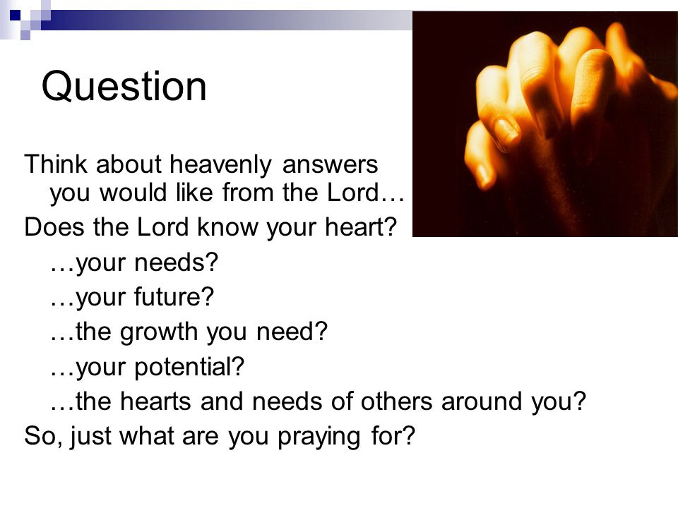 Question Think about heavenly answers you would like from the Lord… Does the Lord know your heart.