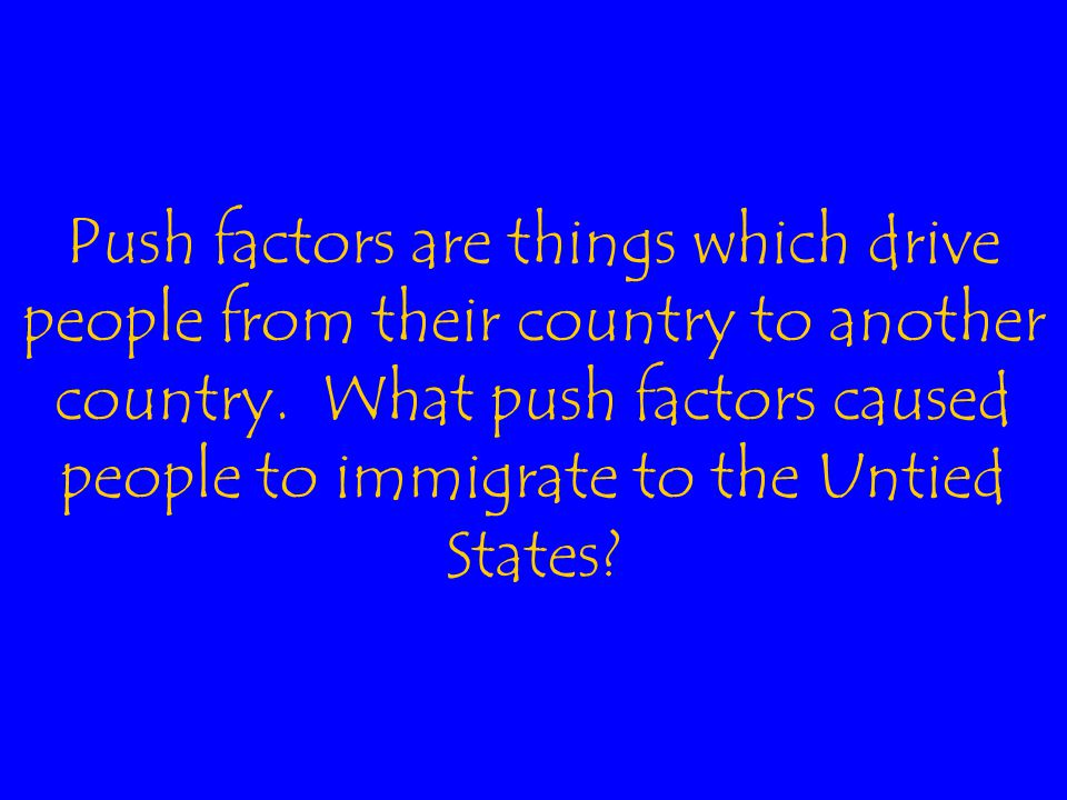 Push factors are things which drive people from their country to another country.