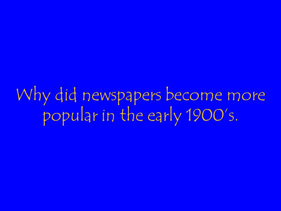 Why did newspapers become more popular in the early 1900's.