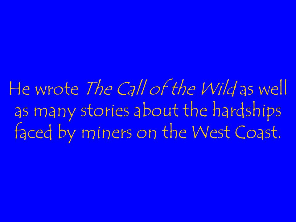 He wrote The Call of the Wild as well as many stories about the hardships faced by miners on the West Coast.