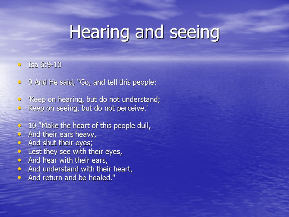 Hearing and seeing Isa 6:9-10 Isa 6:9-10 9 And He said, Go, and tell this people: 9 And He said, Go, and tell this people: Keep on hearing, but do not understand; Keep on hearing, but do not understand; Keep on seeing, but do not perceive. Keep on seeing, but do not perceive. 10 Make the heart of this people dull, 10 Make the heart of this people dull, And their ears heavy, And their ears heavy, And shut their eyes; And shut their eyes; Lest they see with their eyes, Lest they see with their eyes, And hear with their ears, And hear with their ears, And understand with their heart, And understand with their heart, And return and be healed. And return and be healed.