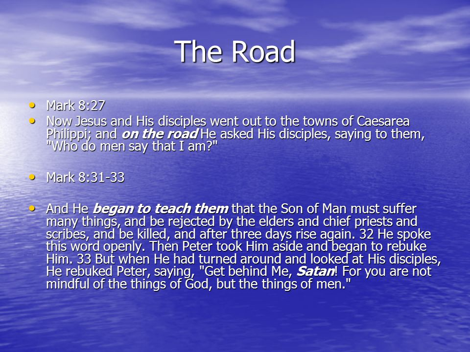The Road Mark 8:27 Mark 8:27 Now Jesus and His disciples went out to the towns of Caesarea Philippi; and on the road He asked His disciples, saying to them, Who do men say that I am? Now Jesus and His disciples went out to the towns of Caesarea Philippi; and on the road He asked His disciples, saying to them, Who do men say that I am? Mark 8:31-33 Mark 8:31-33 And He began to teach them that the Son of Man must suffer many things, and be rejected by the elders and chief priests and scribes, and be killed, and after three days rise again.