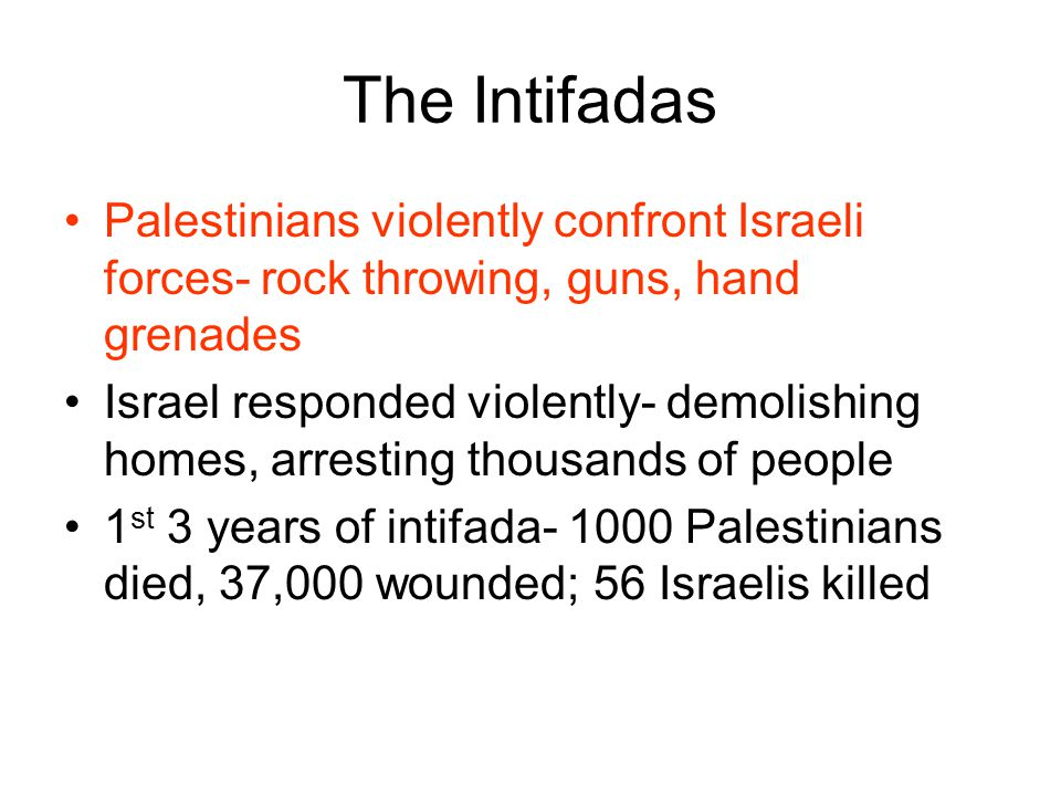The Intifadas Palestinians violently confront Israeli forces- rock throwing, guns, hand grenades Israel responded violently- demolishing homes, arresting thousands of people 1 st 3 years of intifada- 1000 Palestinians died, 37,000 wounded; 56 Israelis killed