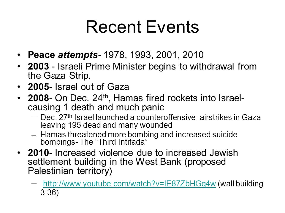 Recent Events Peace attempts- 1978, 1993, 2001, 2010 2003 - Israeli Prime Minister begins to withdrawal from the Gaza Strip.
