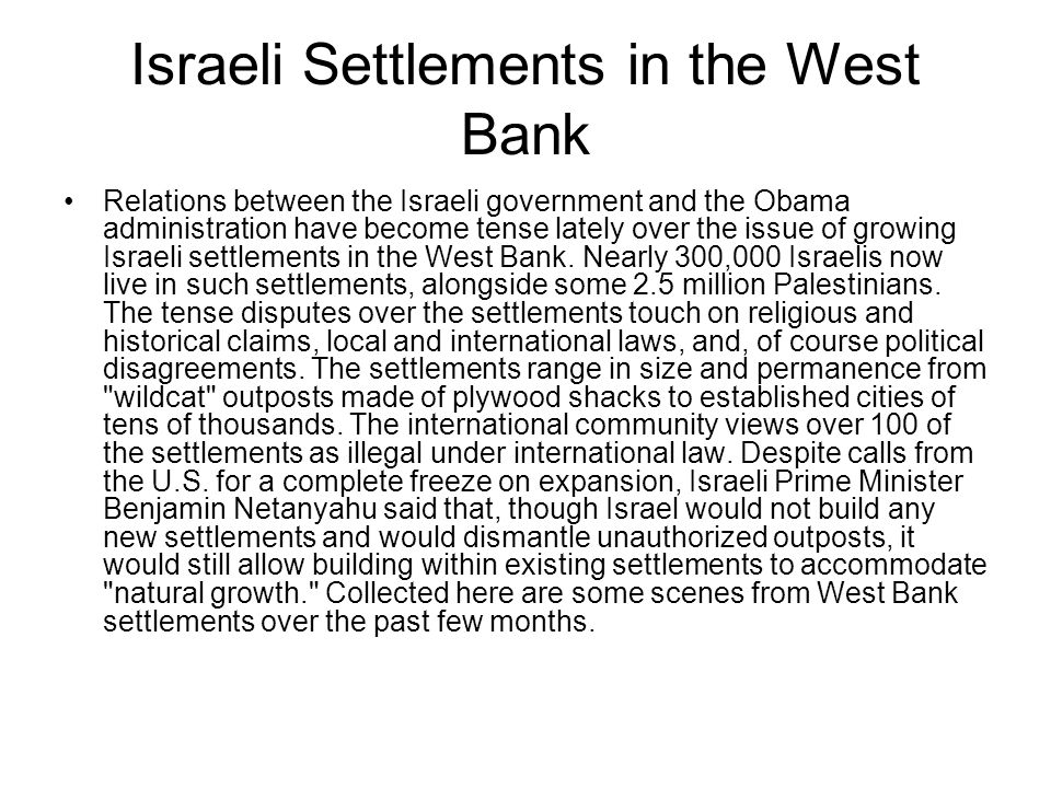 Israeli Settlements in the West Bank Relations between the Israeli government and the Obama administration have become tense lately over the issue of growing Israeli settlements in the West Bank.