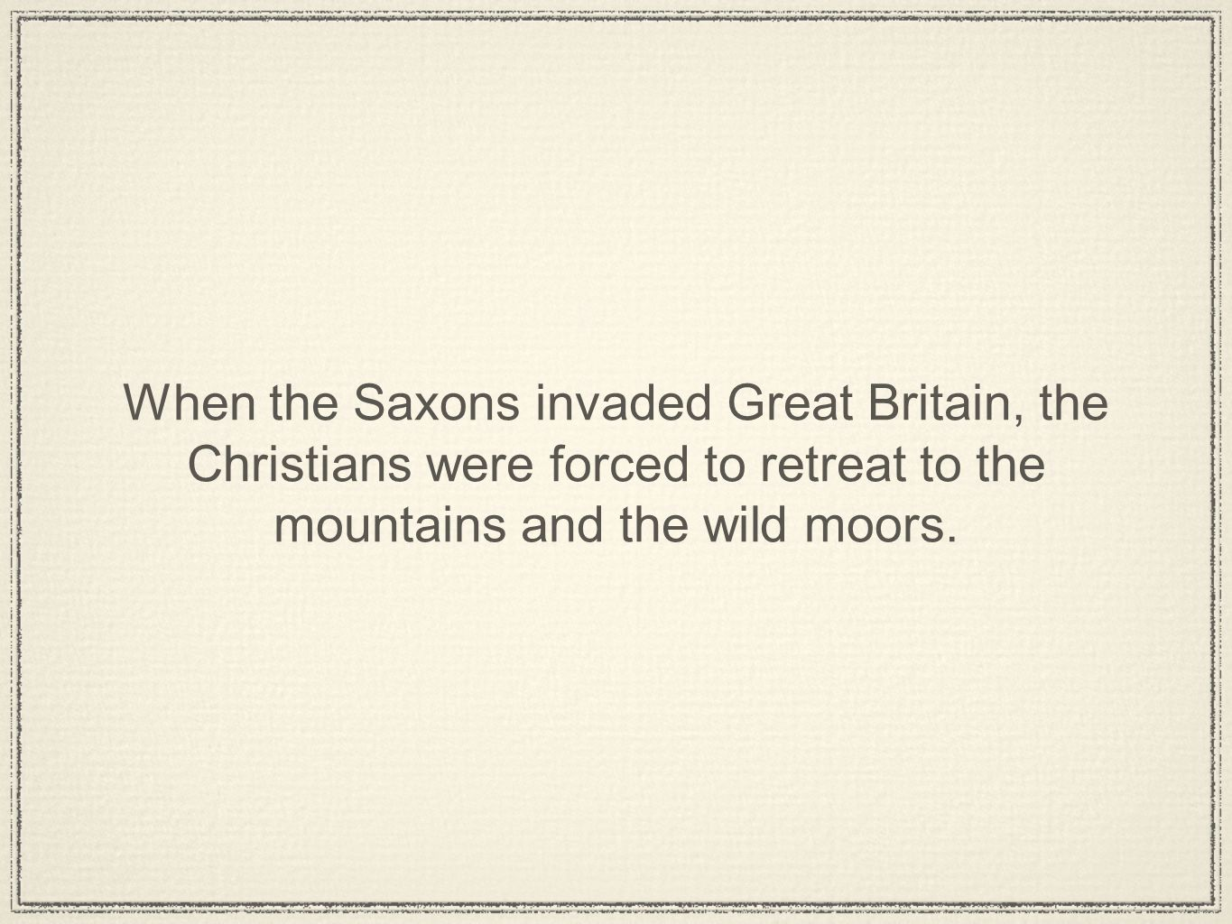 When the Saxons invaded Great Britain, the Christians were forced to retreat to the mountains and the wild moors.