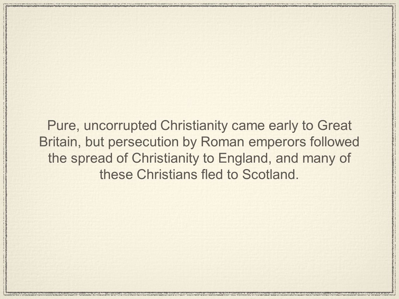 Pure, uncorrupted Christianity came early to Great Britain, but persecution by Roman emperors followed the spread of Christianity to England, and many of these Christians fled to Scotland.