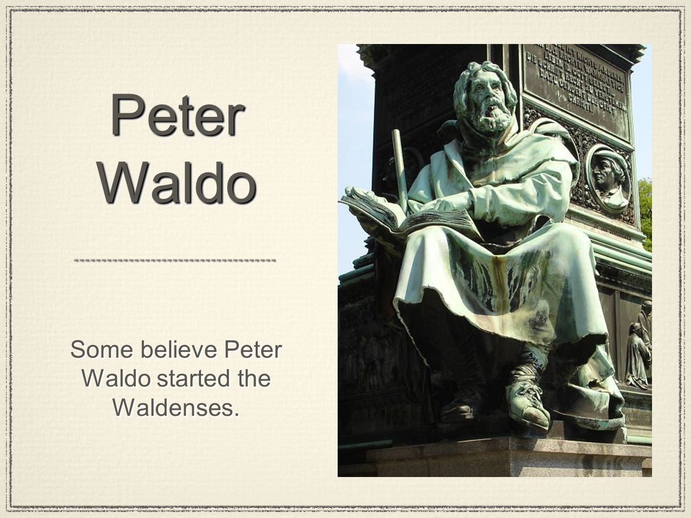 Peter Waldo Some believe Peter Waldo started the Waldenses.