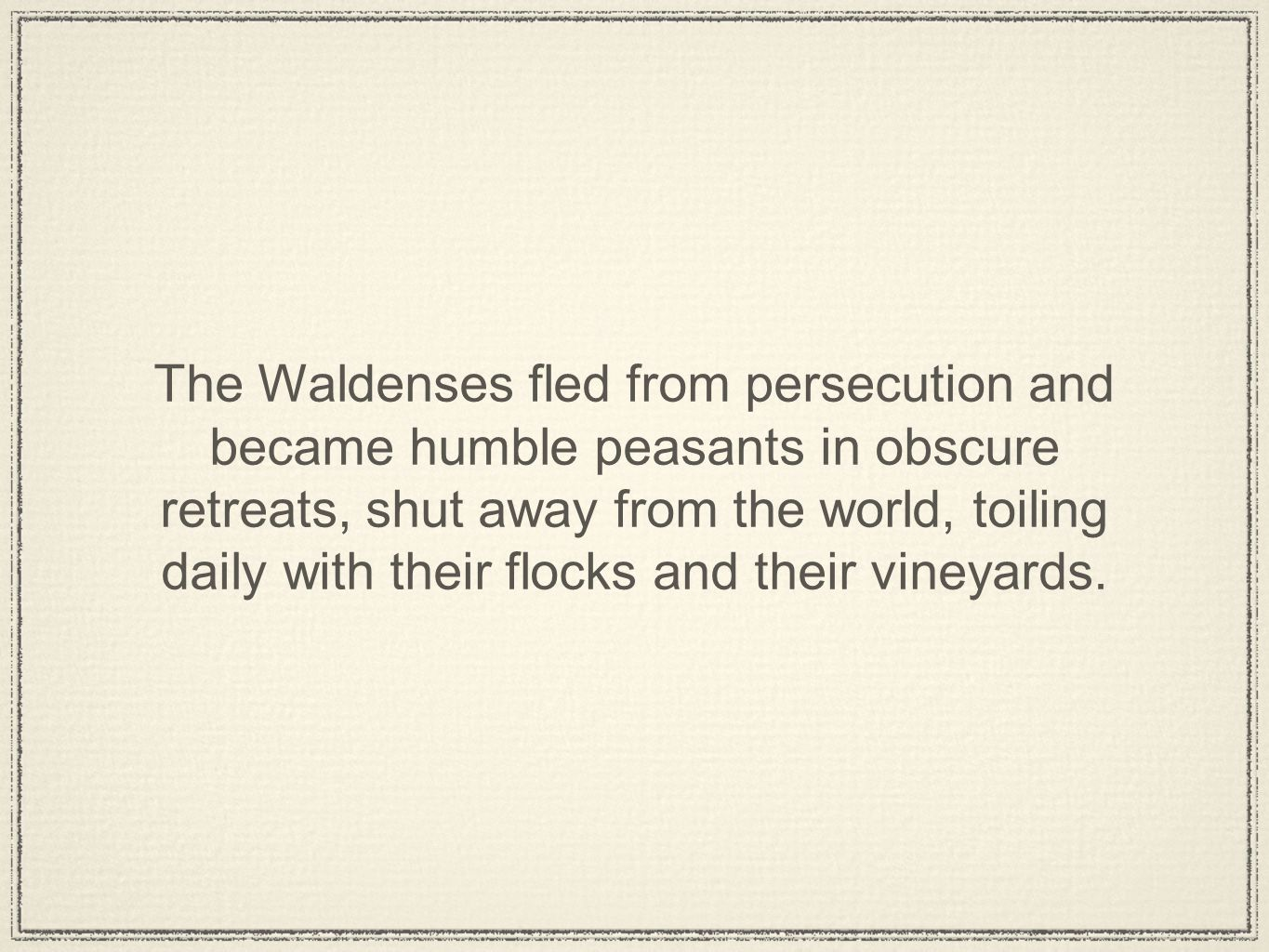 The Waldenses fled from persecution and became humble peasants in obscure retreats, shut away from the world, toiling daily with their flocks and their vineyards.