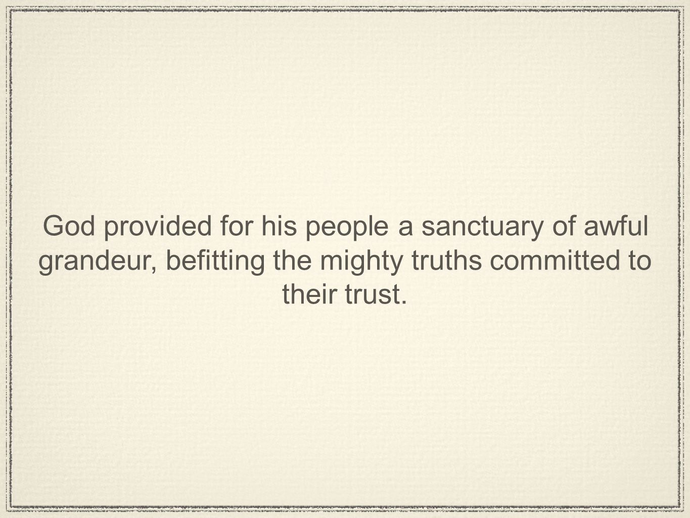 God provided for his people a sanctuary of awful grandeur, befitting the mighty truths committed to their trust.