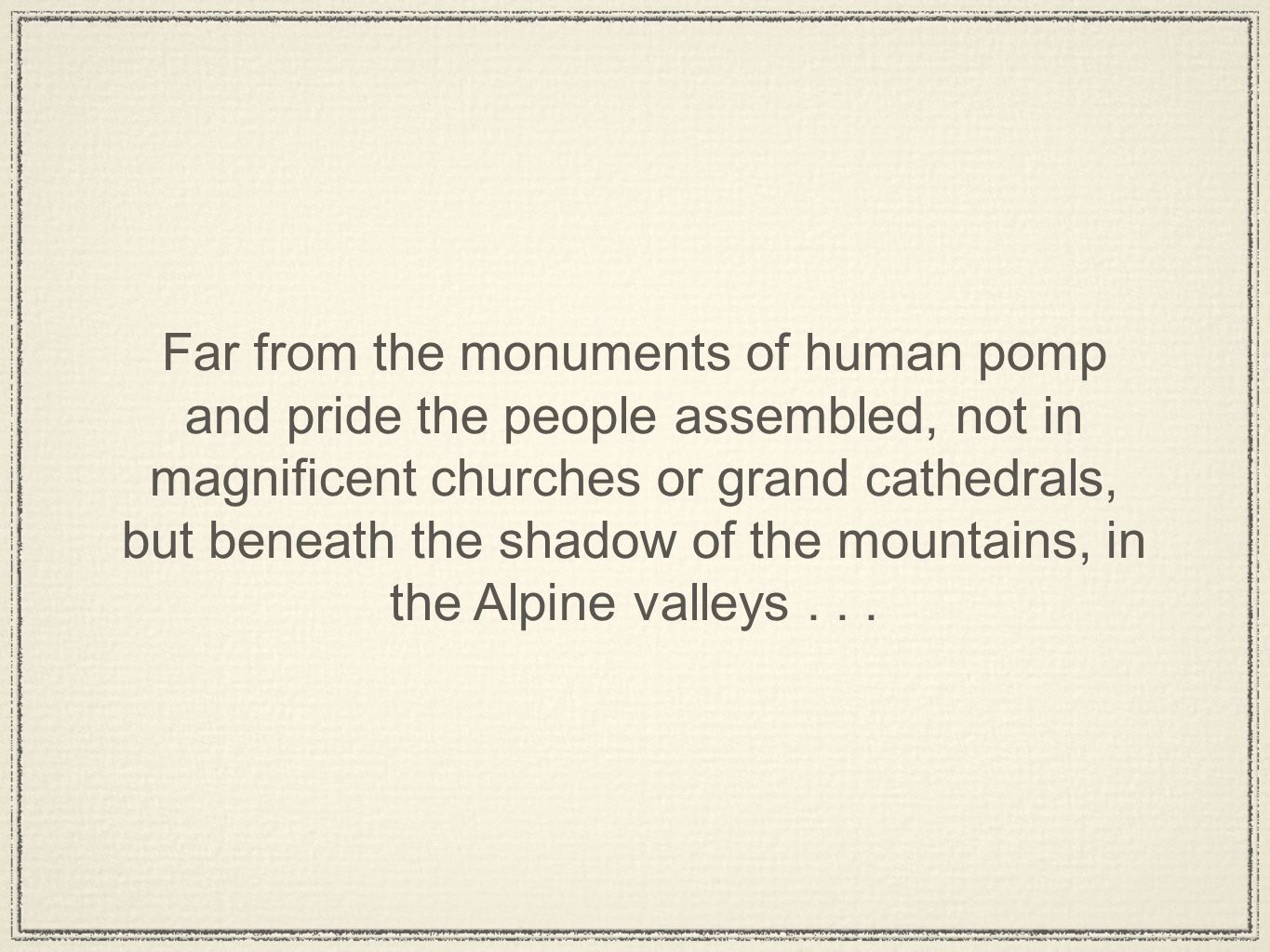 Far from the monuments of human pomp and pride the people assembled, not in magnificent churches or grand cathedrals, but beneath the shadow of the mountains, in the Alpine valleys...