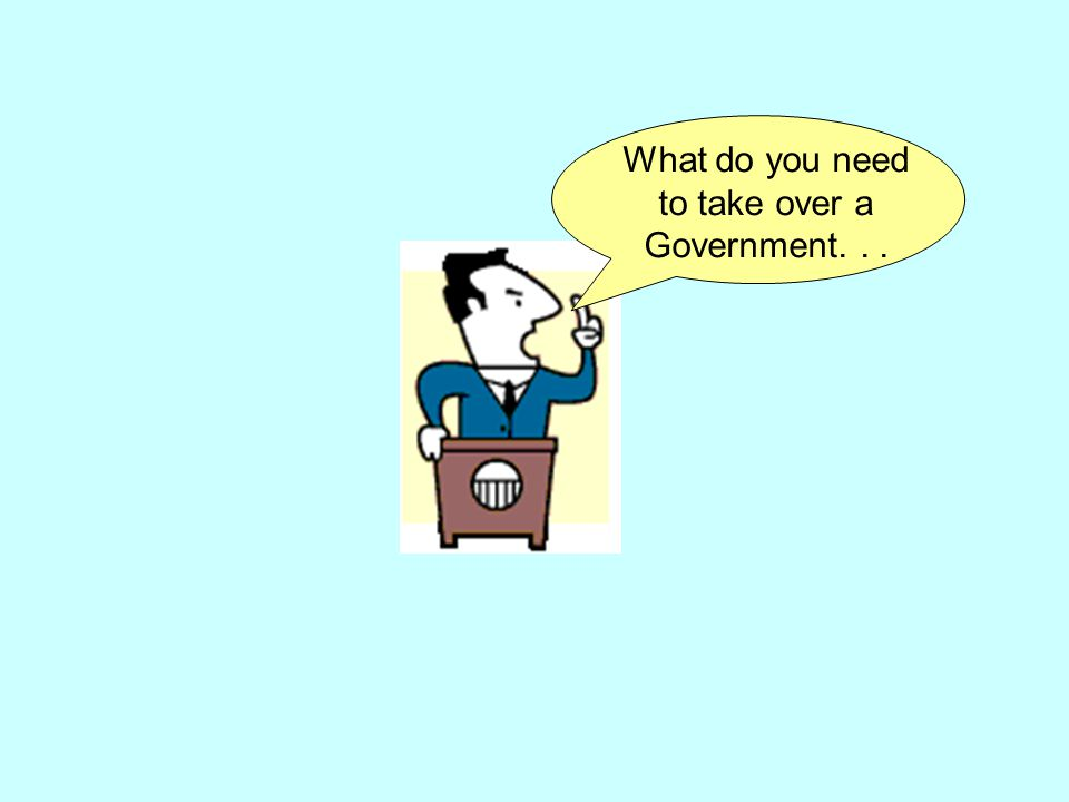 What do you need to take over a Government...