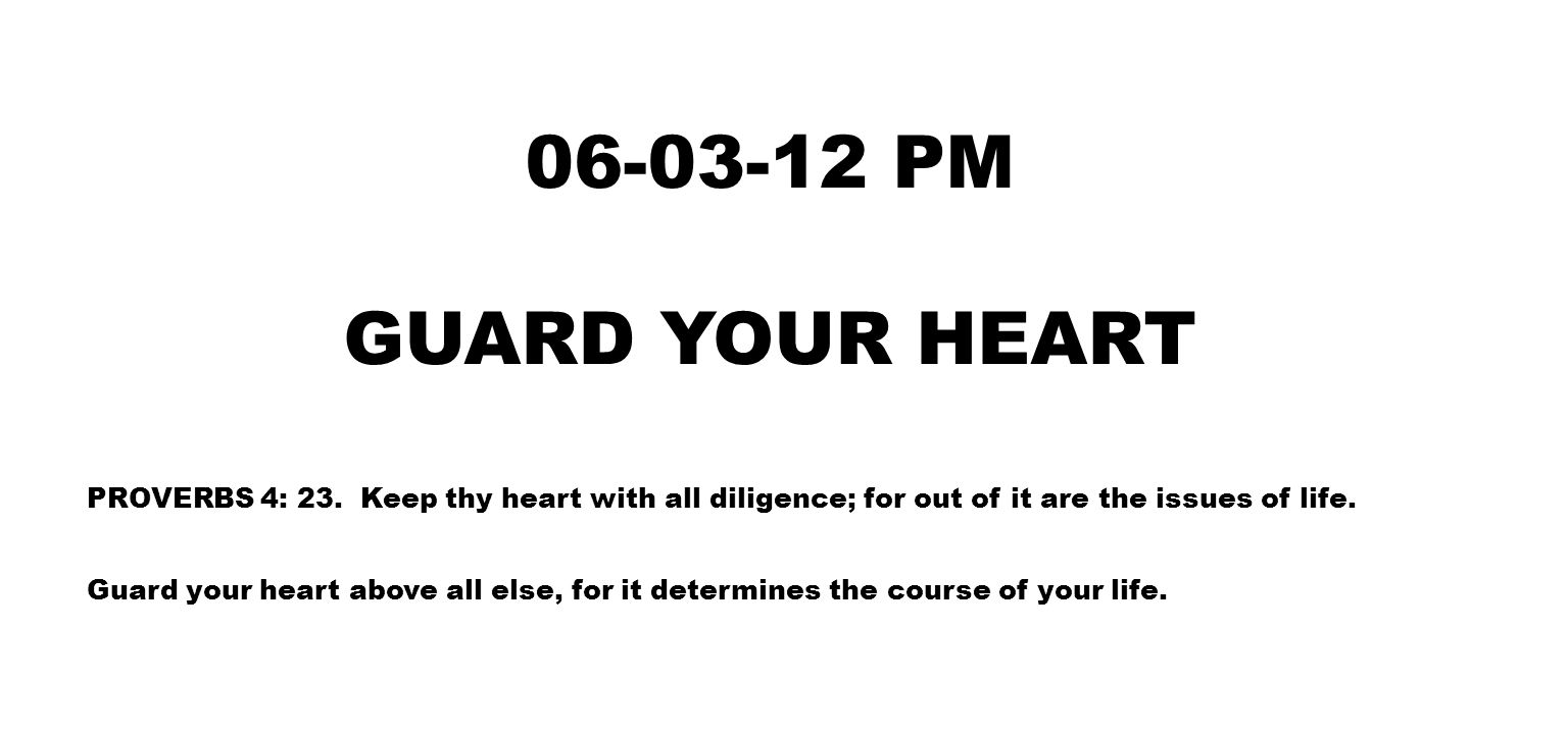 06-03-12 PM GUARD YOUR HEART PROVERBS 4: 23.