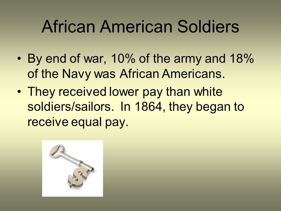 African American Soldiers By end of war, 10% of the army and 18% of the Navy was African Americans. They received lower pay than white soldiers/sailor