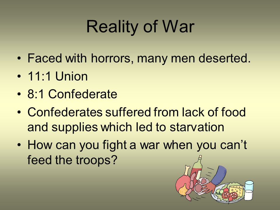 Reality of War Faced with horrors, many men deserted. 11:1 Union 8:1 Confederate Confederates suffered from lack of food and supplies which led to sta