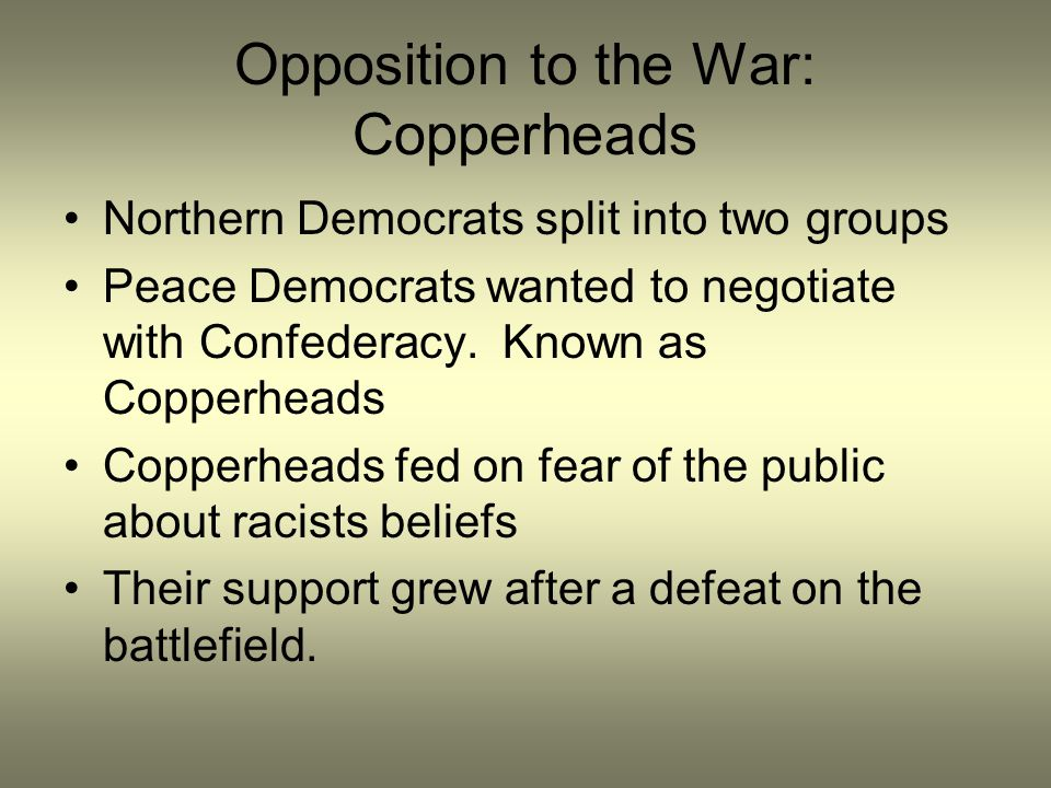 Opposition to the War: Copperheads Northern Democrats split into two groups Peace Democrats wanted to negotiate with Confederacy. Known as Copperheads