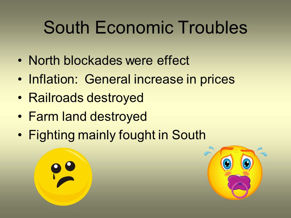 South Economic Troubles North blockades were effect Inflation: General increase in prices Railroads destroyed Farm land destroyed Fighting mainly foug