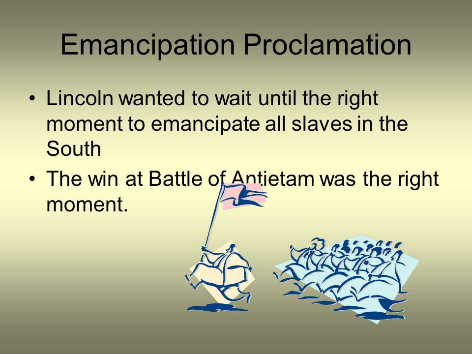 Emancipation Proclamation Lincoln wanted to wait until the right moment to emancipate all slaves in the South The win at Battle of Antietam was the ri