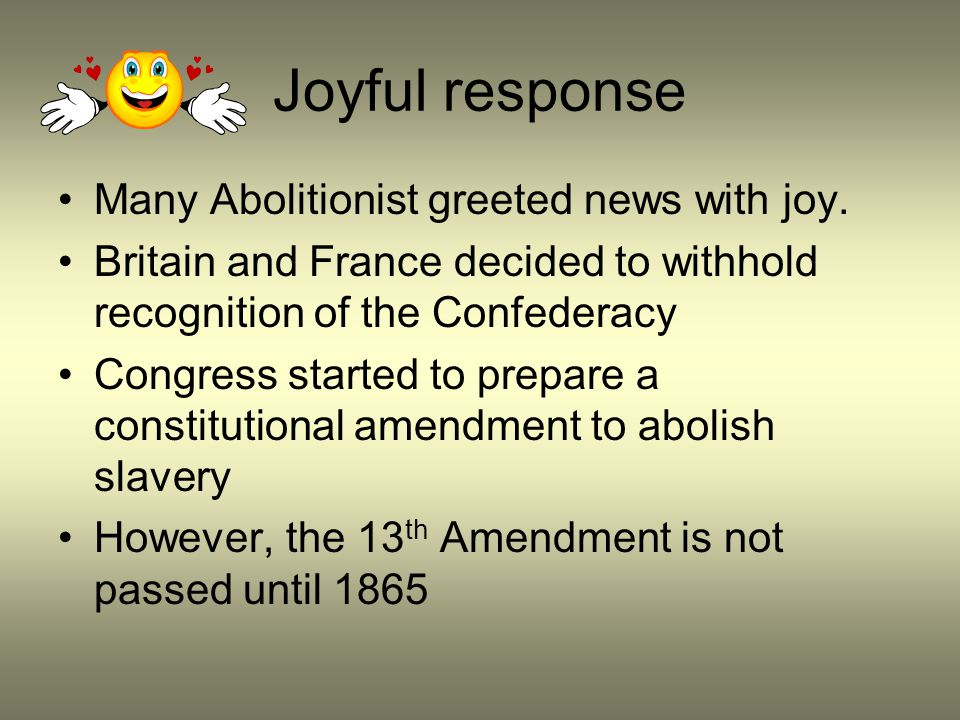 Joyful response Many Abolitionist greeted news with joy. Britain and France decided to withhold recognition of the Confederacy Congress started to pre