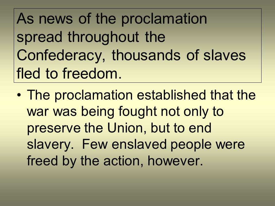 As news of the proclamation spread throughout the Confederacy, thousands of slaves fled to freedom. The proclamation established that the war was bein