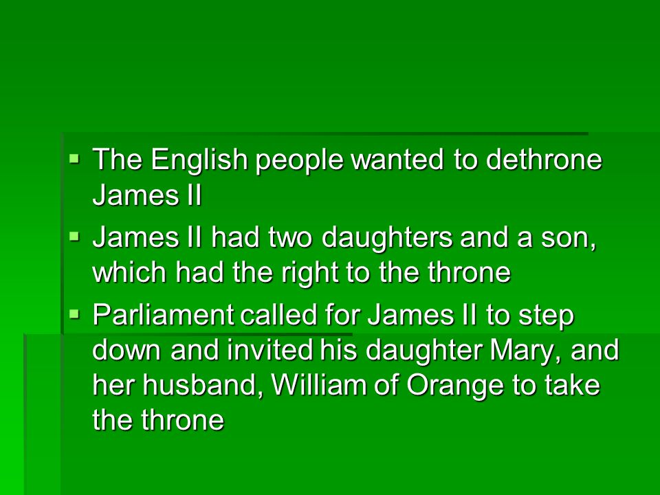  The English people wanted to dethrone James II  James II had two daughters and a son, which had the right to the throne  Parliament called for Jam